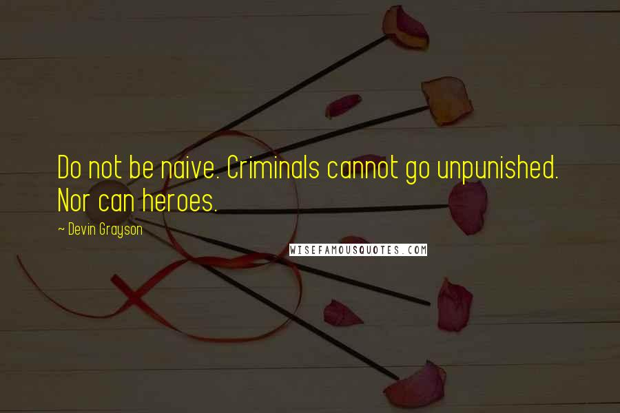 Devin Grayson quotes: Do not be naive. Criminals cannot go unpunished. Nor can heroes.