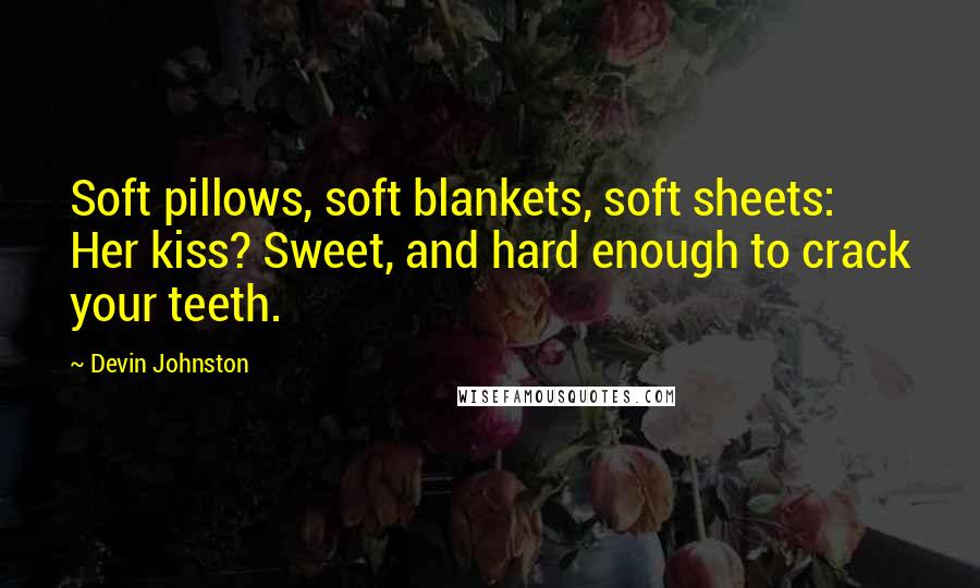 Devin Johnston quotes: Soft pillows, soft blankets, soft sheets: Her kiss? Sweet, and hard enough to crack your teeth.
