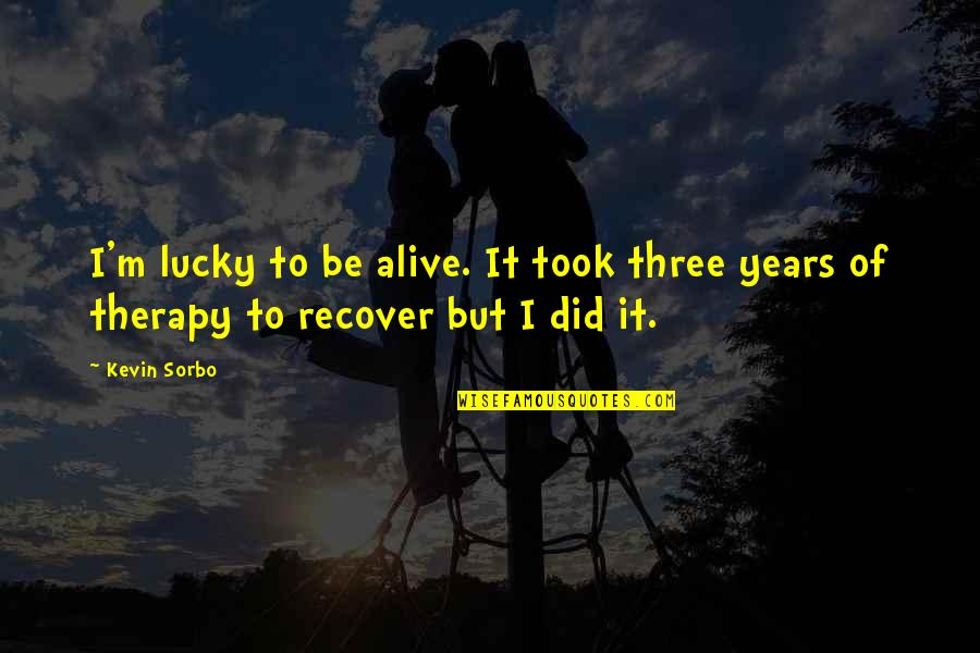 Devious Quotes And Quotes By Kevin Sorbo: I'm lucky to be alive. It took three