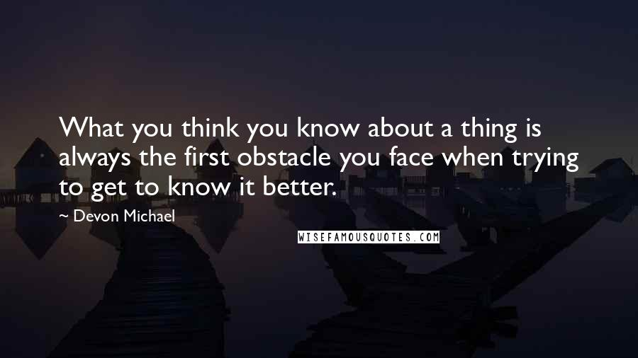 Devon Michael quotes: What you think you know about a thing is always the first obstacle you face when trying to get to know it better.