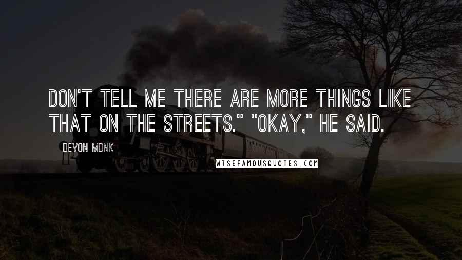 "Devon Monk quotes: Don't tell me there are more things like that on the streets."" ""Okay,"" he said."