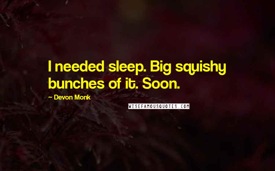 Devon Monk quotes: I needed sleep. Big squishy bunches of it. Soon.