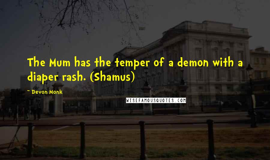 Devon Monk quotes: The Mum has the temper of a demon with a diaper rash. (Shamus)