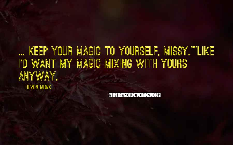 "Devon Monk quotes: ... Keep your magic to yourself, missy.""""Like I'd want my magic mixing with yours anyway."