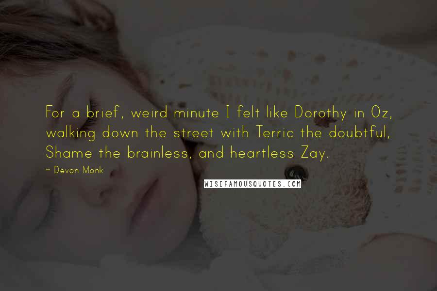Devon Monk quotes: For a brief, weird minute I felt like Dorothy in Oz, walking down the street with Terric the doubtful, Shame the brainless, and heartless Zay.