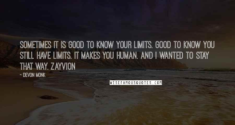 Devon Monk quotes: Sometimes it is good to know your limits. Good to know you still have limits. It makes you human. And I wanted to stay that way. Zayvion