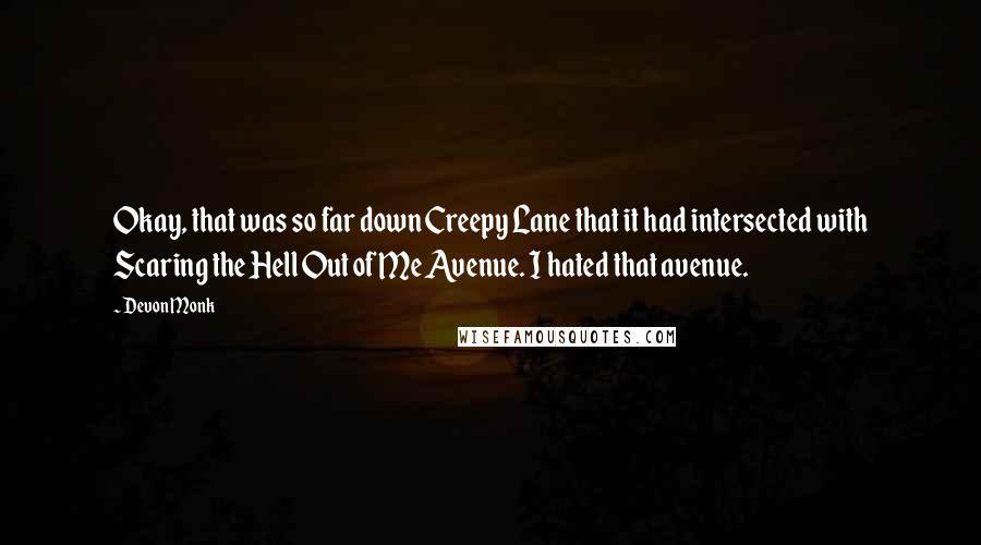 Devon Monk quotes: Okay, that was so far down Creepy Lane that it had intersected with Scaring the Hell Out of Me Avenue. I hated that avenue.