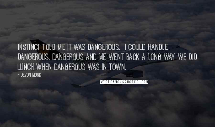 Devon Monk quotes: Instinct told me it was dangerous. I could handle dangerous. Dangerous and me went back a long way. We did lunch when dangerous was in town.
