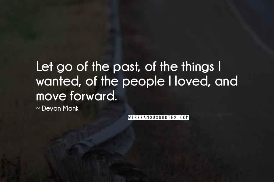 Devon Monk quotes: Let go of the past, of the things I wanted, of the people I loved, and move forward.