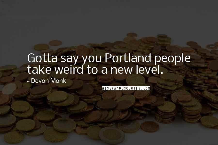 Devon Monk quotes: Gotta say you Portland people take weird to a new level.