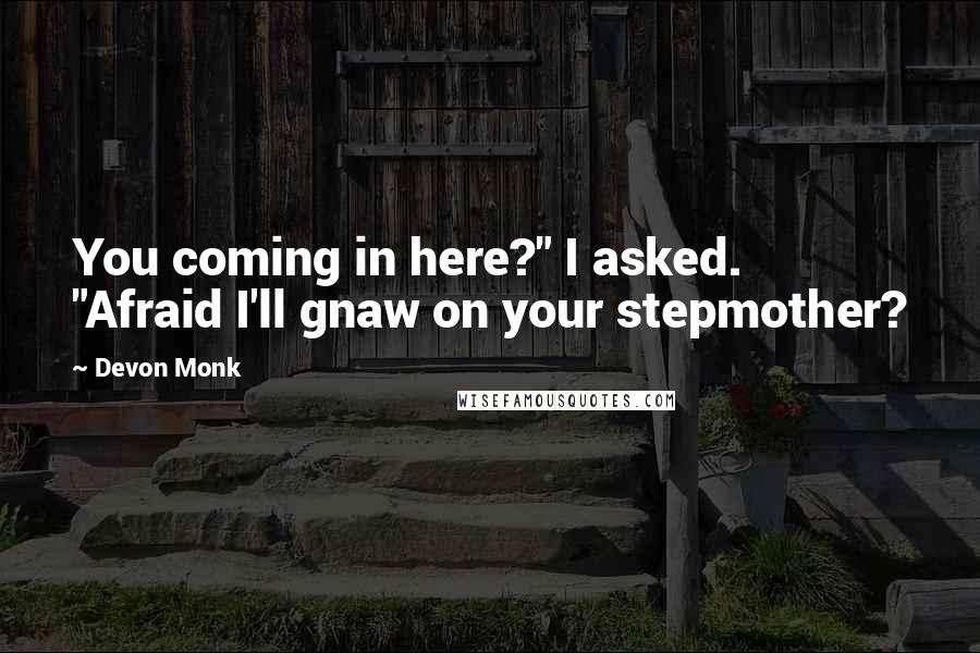 "Devon Monk quotes: You coming in here?"" I asked. ""Afraid I'll gnaw on your stepmother?"