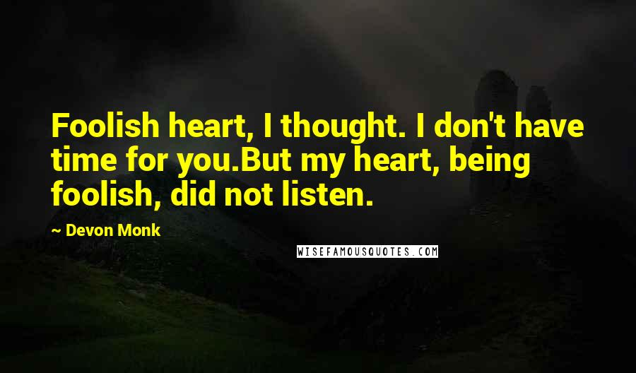 Devon Monk quotes: Foolish heart, I thought. I don't have time for you.But my heart, being foolish, did not listen.