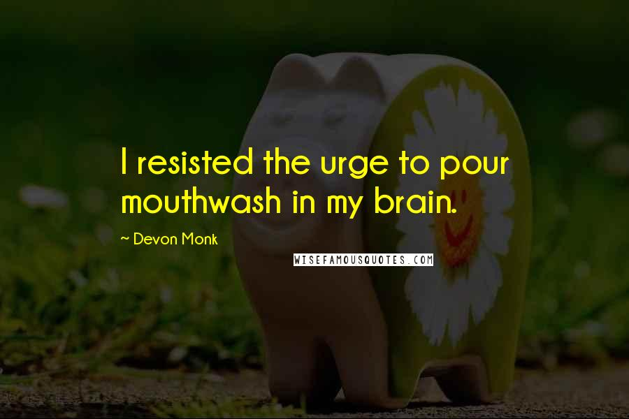 Devon Monk quotes: I resisted the urge to pour mouthwash in my brain.