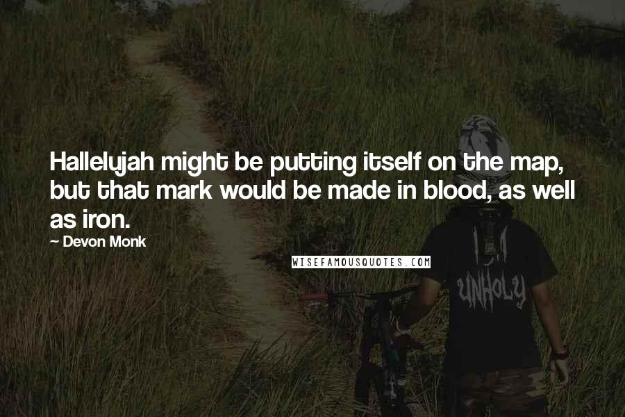Devon Monk quotes: Hallelujah might be putting itself on the map, but that mark would be made in blood, as well as iron.