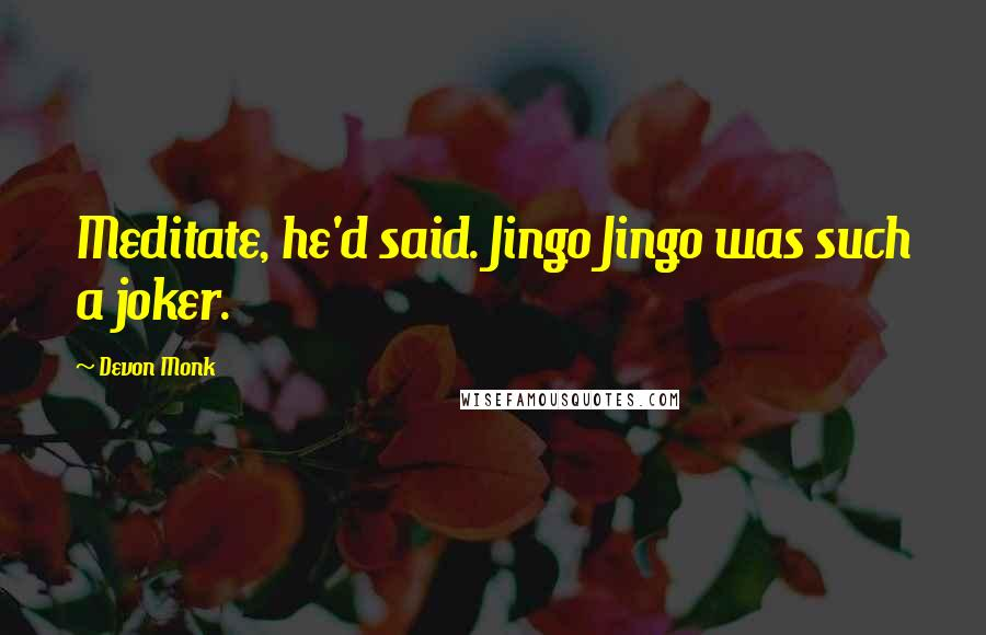Devon Monk quotes: Meditate, he'd said. Jingo Jingo was such a joker.