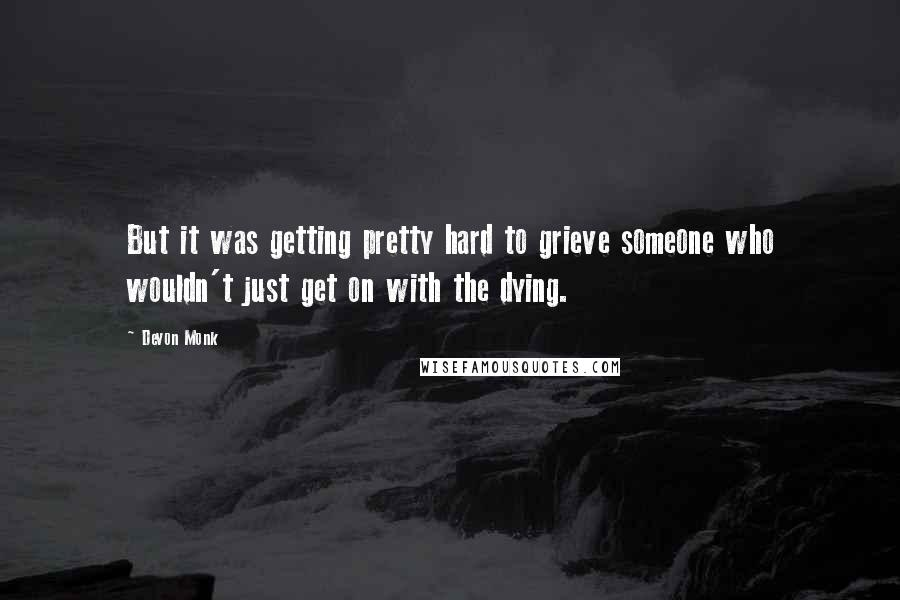 Devon Monk quotes: But it was getting pretty hard to grieve someone who wouldn't just get on with the dying.