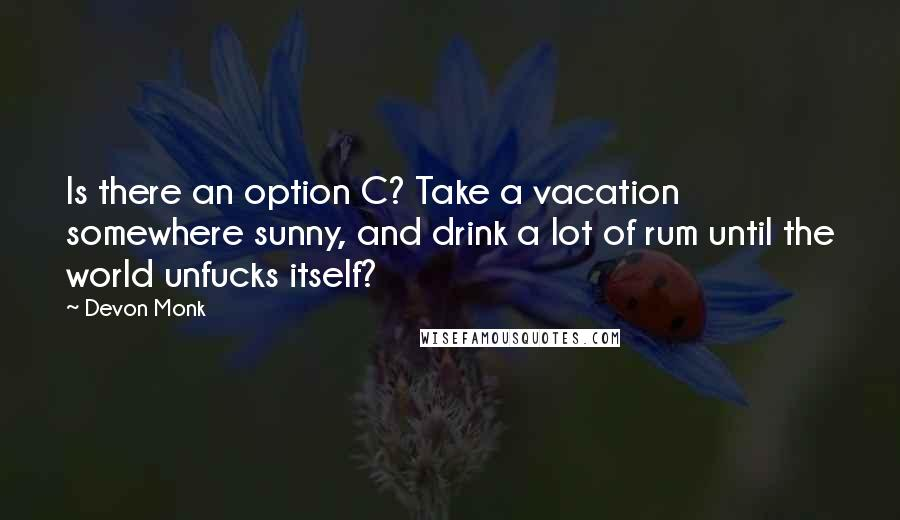 Devon Monk quotes: Is there an option C? Take a vacation somewhere sunny, and drink a lot of rum until the world unfucks itself?