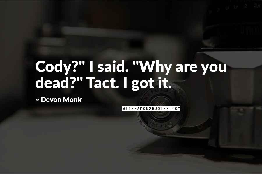 "Devon Monk quotes: Cody?"" I said. ""Why are you dead?"" Tact. I got it."