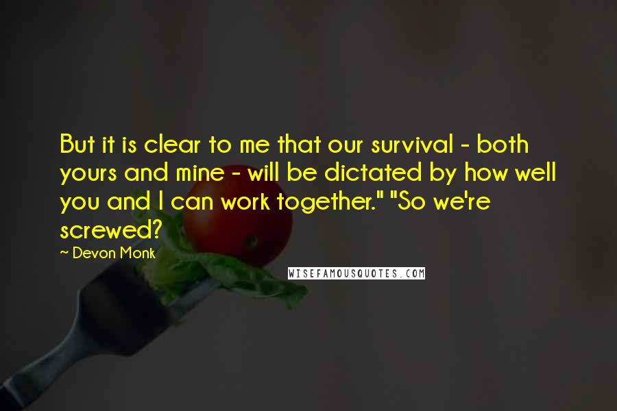 "Devon Monk quotes: But it is clear to me that our survival - both yours and mine - will be dictated by how well you and I can work together."" ""So we're screwed?"