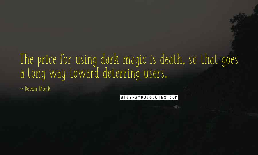 Devon Monk quotes: The price for using dark magic is death, so that goes a long way toward deterring users.