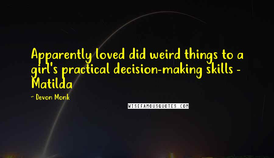 Devon Monk quotes: Apparently loved did weird things to a girl's practical decision-making skills - Matilda