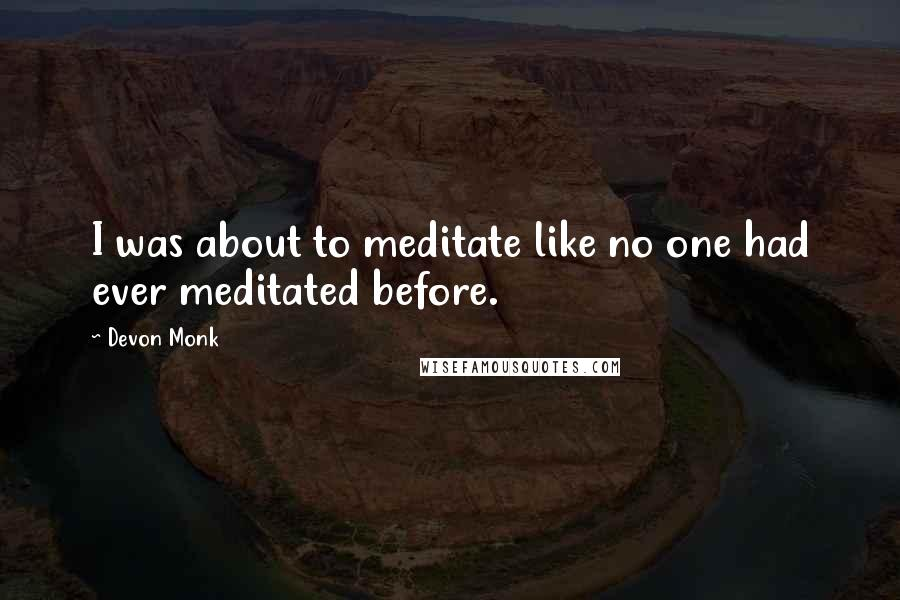 Devon Monk quotes: I was about to meditate like no one had ever meditated before.