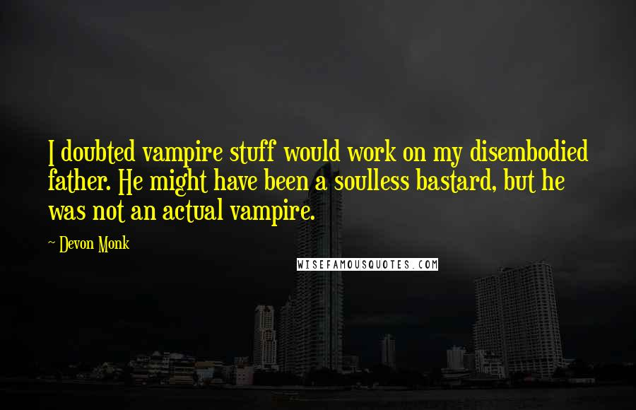 Devon Monk quotes: I doubted vampire stuff would work on my disembodied father. He might have been a soulless bastard, but he was not an actual vampire.