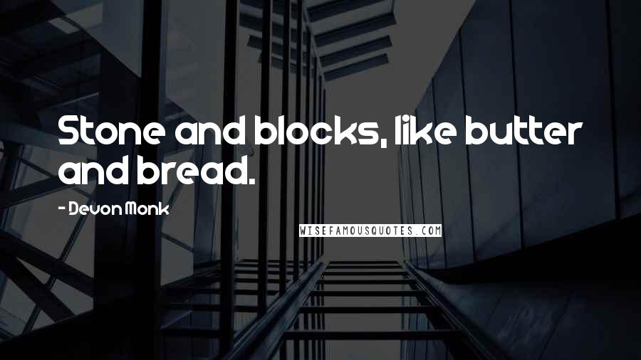 Devon Monk quotes: Stone and blocks, like butter and bread.