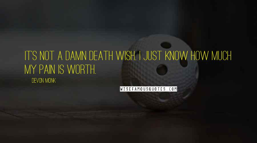 Devon Monk quotes: It's not a damn death wish. I just know how much my pain is worth.