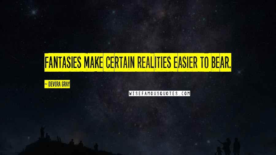 Devora Gray quotes: Fantasies make certain realities easier to bear.