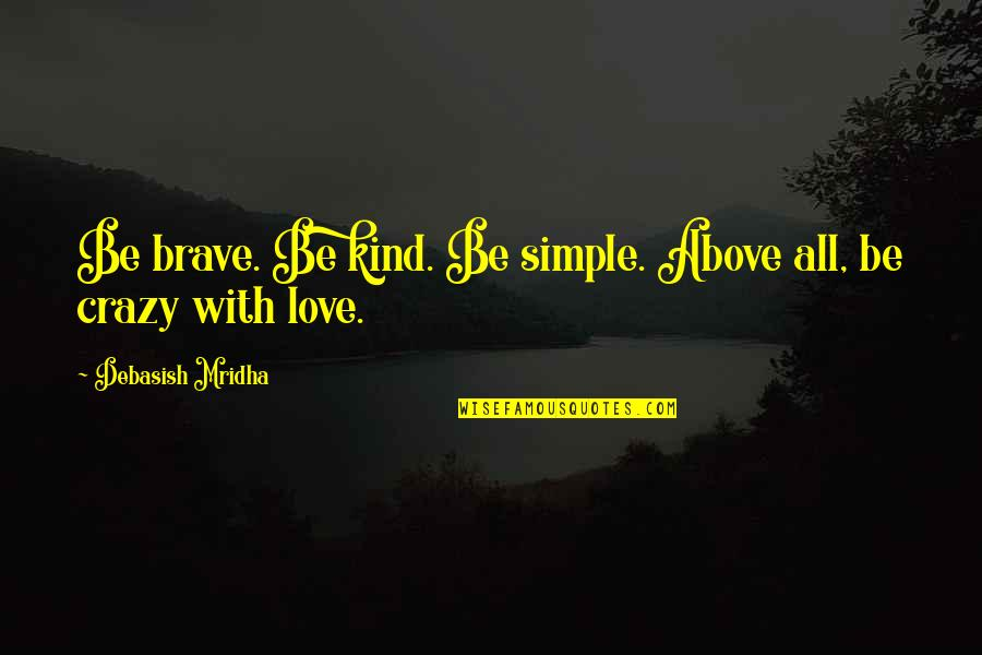 Devoted Father Quotes By Debasish Mridha: Be brave. Be kind. Be simple. Above all,