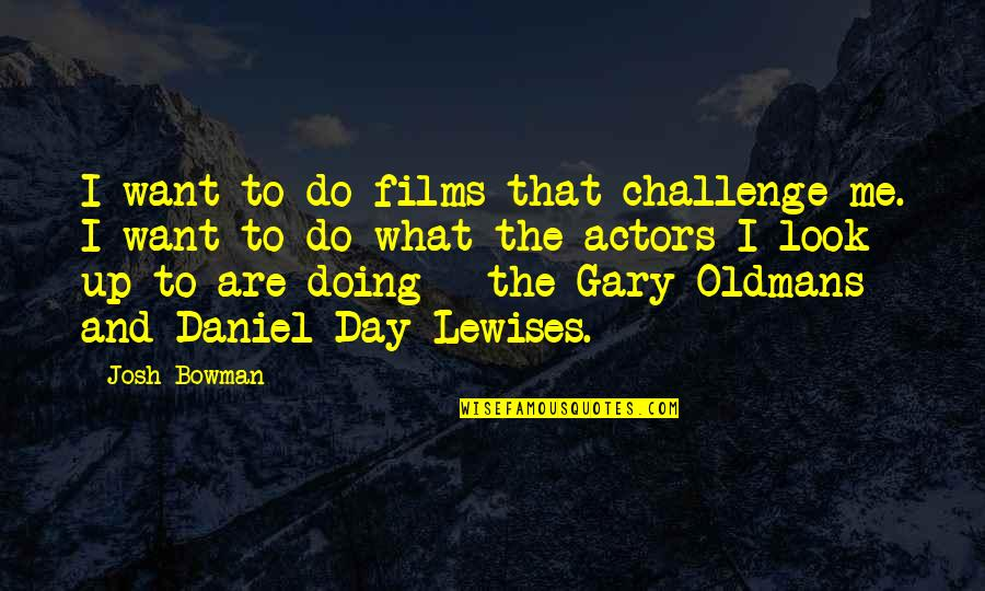 Devoted Father Quotes By Josh Bowman: I want to do films that challenge me.