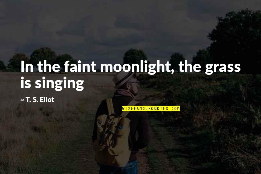 Devoted Father Quotes By T. S. Eliot: In the faint moonlight, the grass is singing