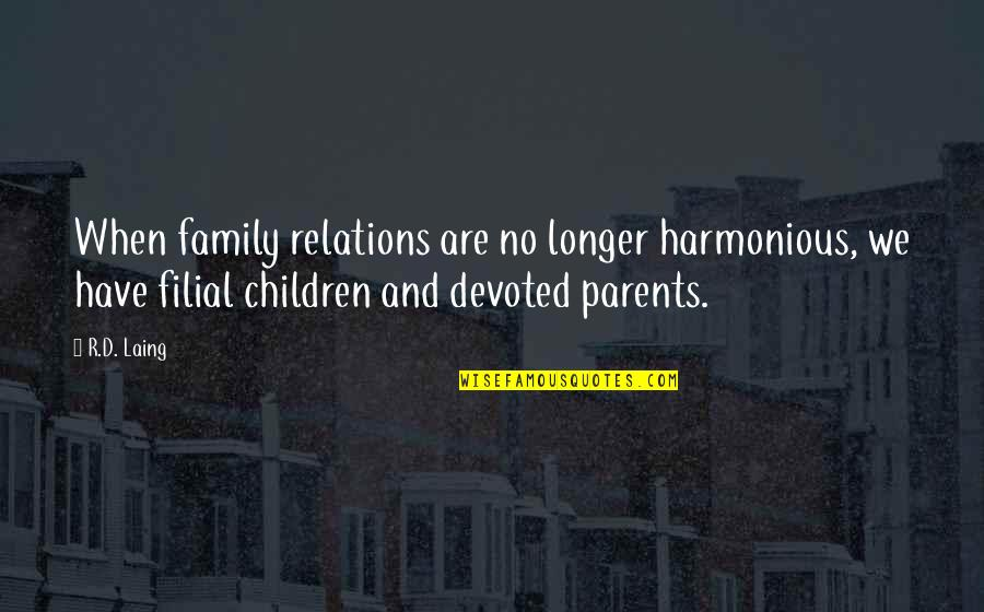 Devoted Parents Quotes By R.D. Laing: When family relations are no longer harmonious, we