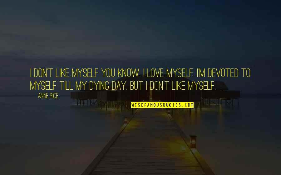 Devoted Quotes By Anne Rice: I don't like myself you know. I love