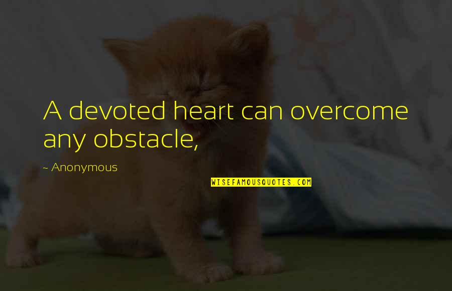 Devoted Quotes By Anonymous: A devoted heart can overcome any obstacle,
