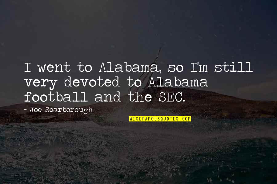 Devoted Quotes By Joe Scarborough: I went to Alabama, so I'm still very