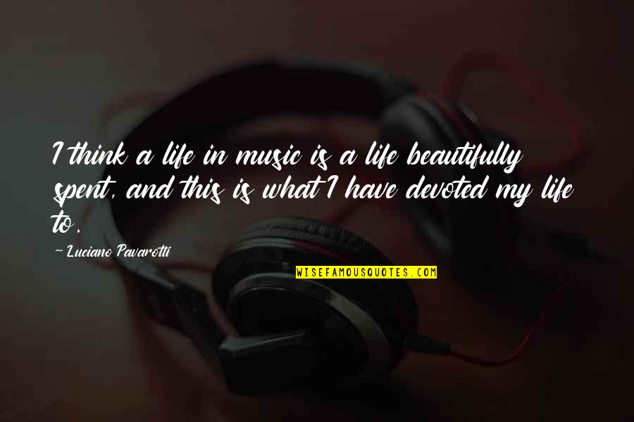 Devoted Quotes By Luciano Pavarotti: I think a life in music is a