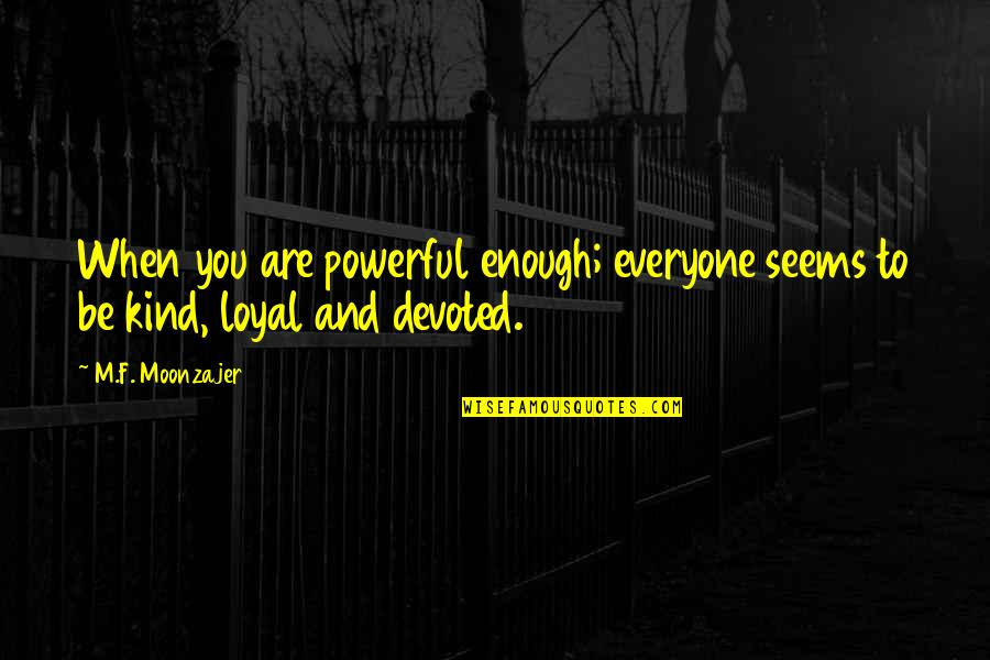 Devoted Quotes By M.F. Moonzajer: When you are powerful enough; everyone seems to