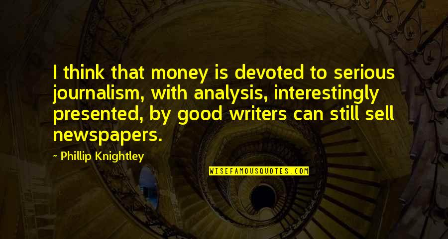 Devoted Quotes By Phillip Knightley: I think that money is devoted to serious