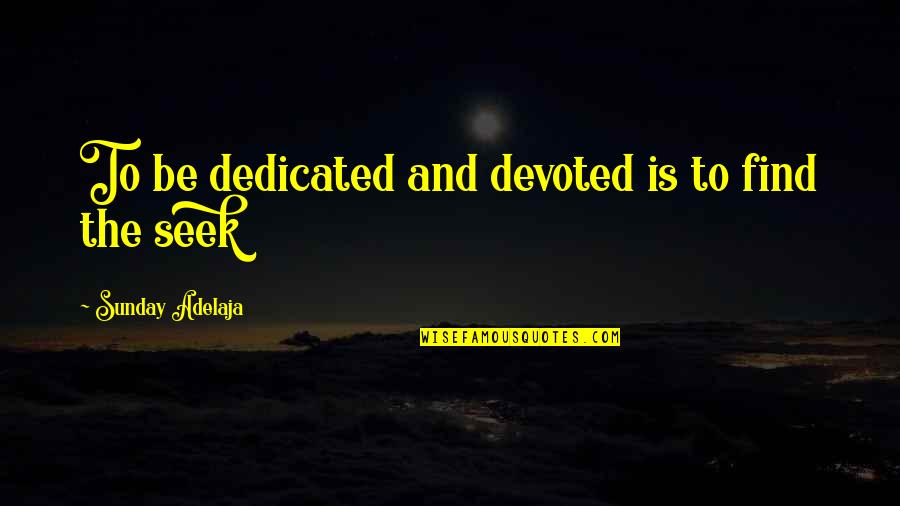 Devoted Quotes By Sunday Adelaja: To be dedicated and devoted is to find