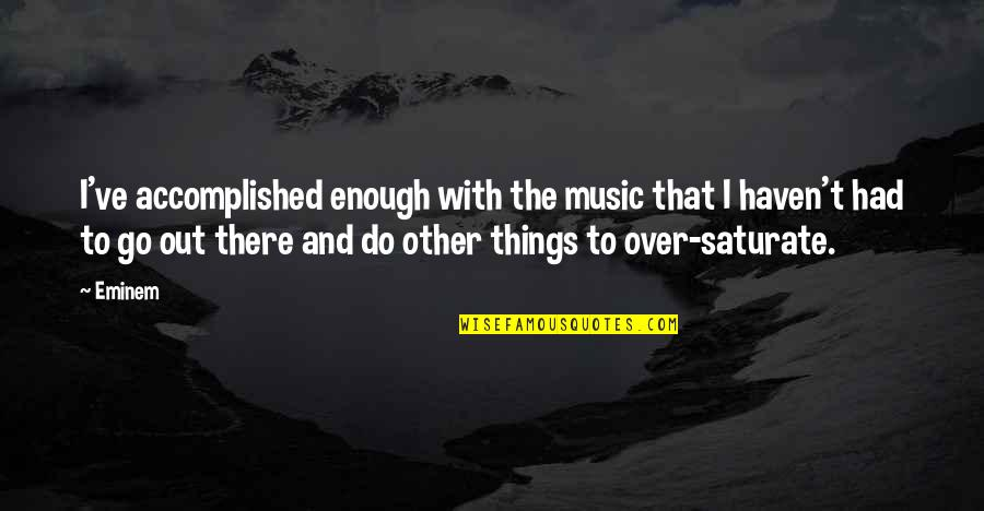 Devoted Teacher Quotes By Eminem: I've accomplished enough with the music that I