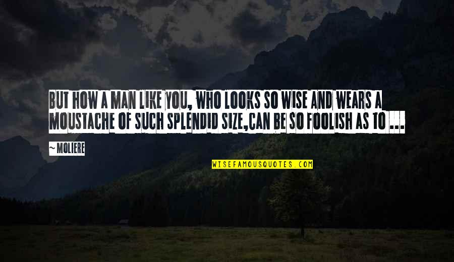Devoted Teacher Quotes By Moliere: But how a man like you, who looks