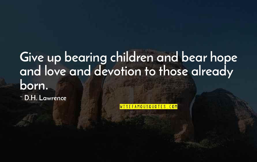 Devotion And Love Quotes By D.H. Lawrence: Give up bearing children and bear hope and