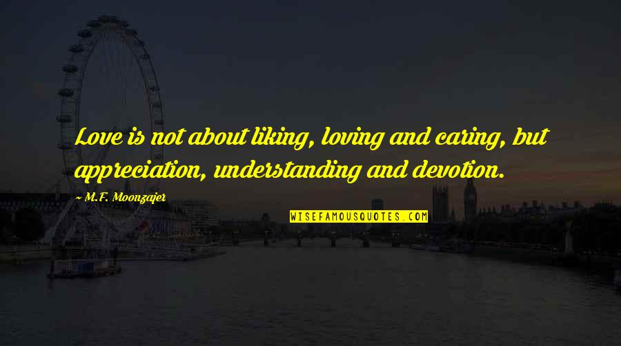 Devotion And Love Quotes By M.F. Moonzajer: Love is not about liking, loving and caring,
