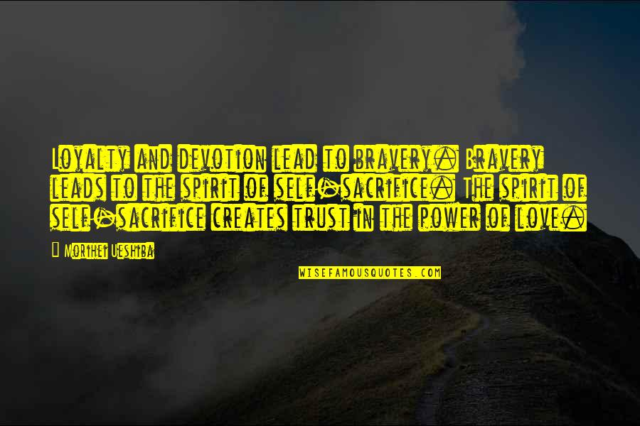 Devotion And Love Quotes By Morihei Ueshiba: Loyalty and devotion lead to bravery. Bravery leads