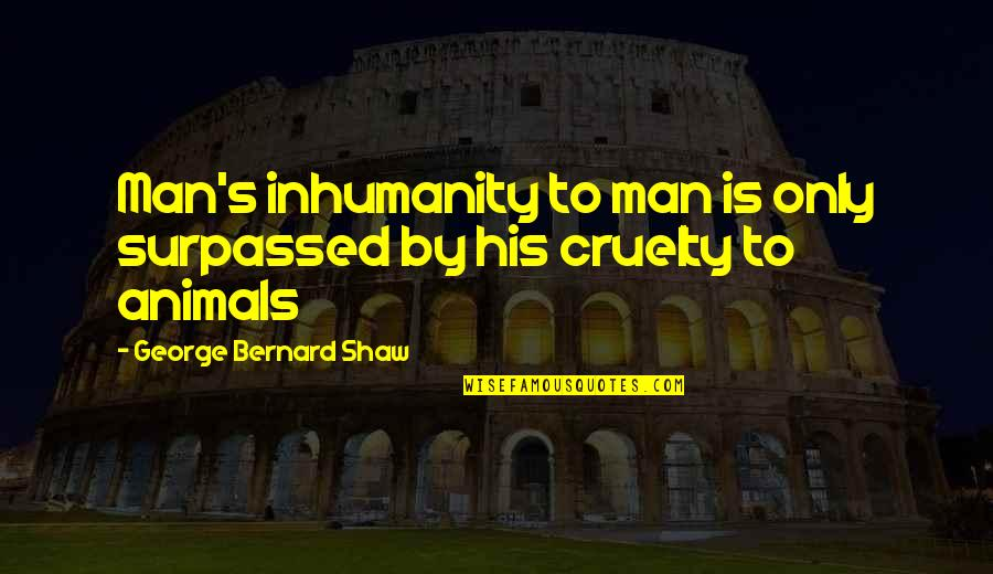 Devotionals Quotes By George Bernard Shaw: Man's inhumanity to man is only surpassed by