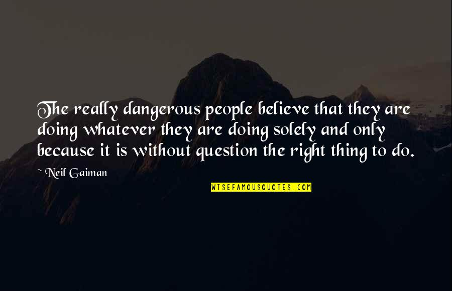 Devotionals Quotes By Neil Gaiman: The really dangerous people believe that they are