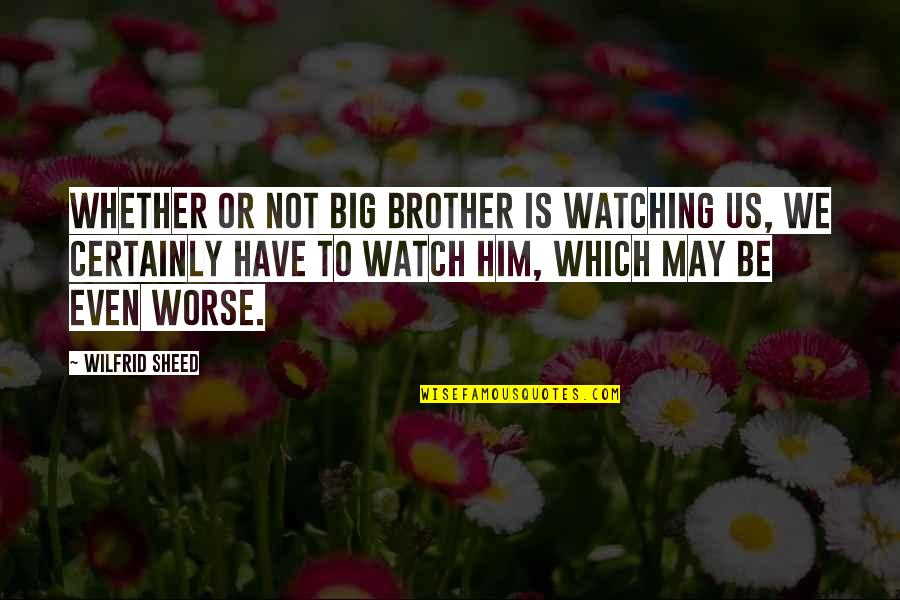 Devotionals Quotes By Wilfrid Sheed: Whether or not Big Brother is watching us,