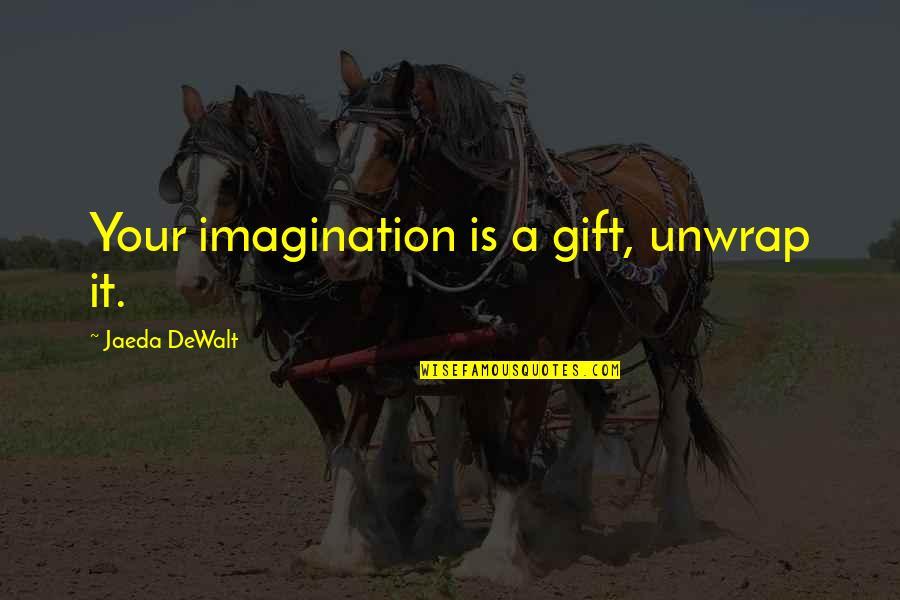 Dewalt Quotes By Jaeda DeWalt: Your imagination is a gift, unwrap it.